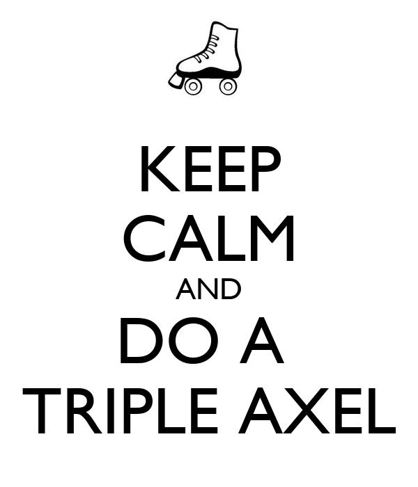 KEEP CALM AND DO A  TRIPLE AXEL