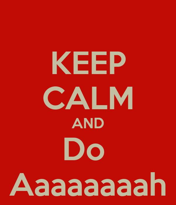 KEEP CALM AND Do  Aaaaaaaah