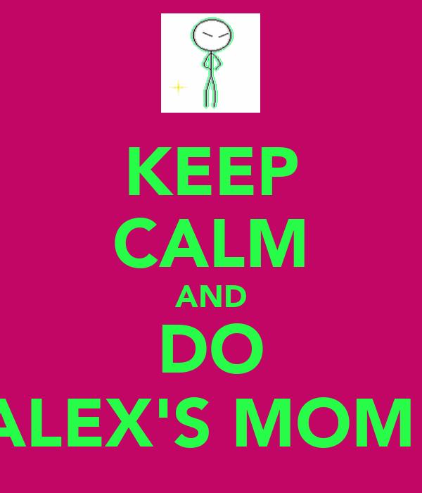 KEEP CALM AND DO ALEX'S MOM!