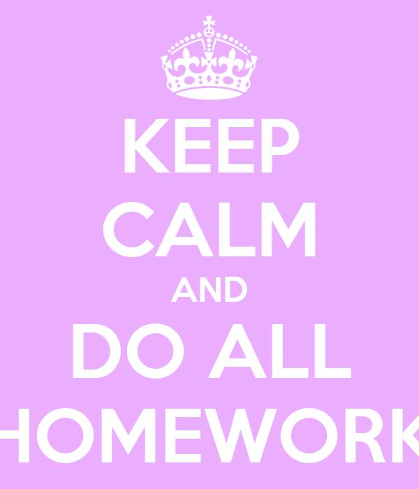 KEEP CALM AND DO ALL HOMEWORK