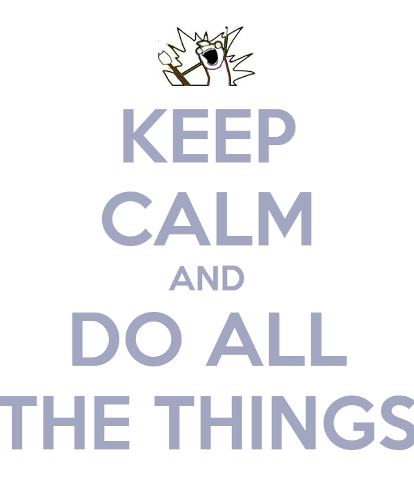 KEEP CALM AND DO ALL THE THINGS