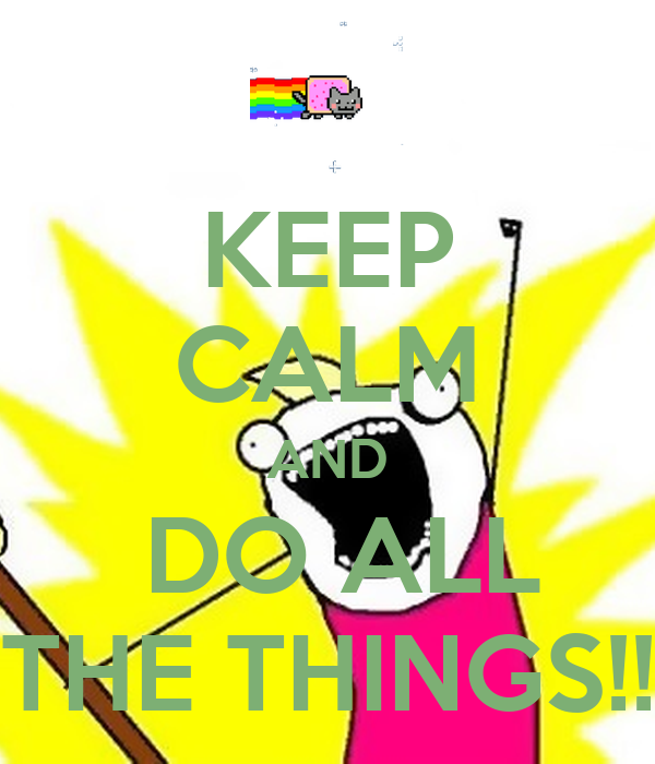 KEEP CALM AND  DO ALL THE THINGS!!