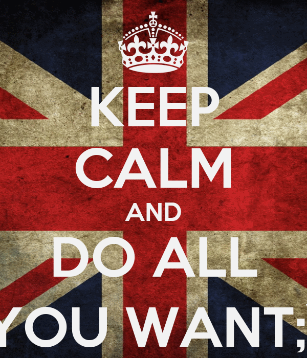 KEEP CALM AND DO ALL YOU WANT;)
