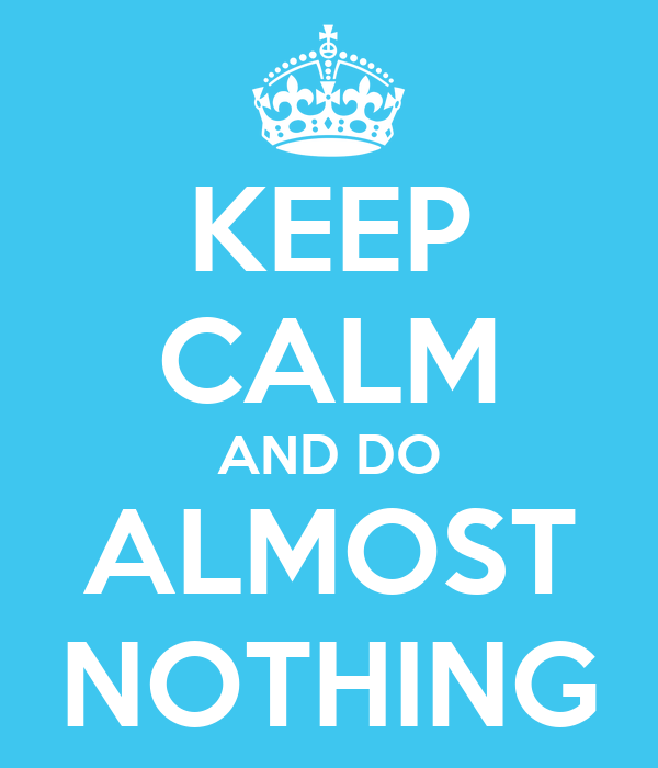 KEEP CALM AND DO ALMOST NOTHING