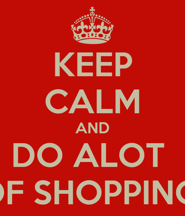 KEEP CALM AND DO ALOT  OF SHOPPING!