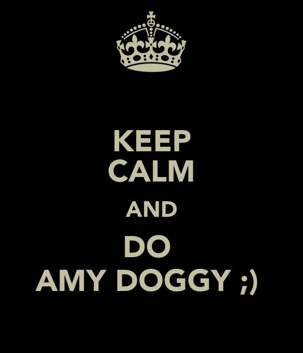KEEP CALM AND DO  AMY DOGGY ;)