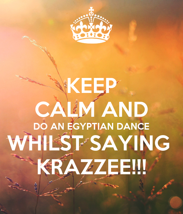 KEEP CALM AND DO AN EGYPTIAN DANCE WHILST SAYING  KRAZZEE!!!