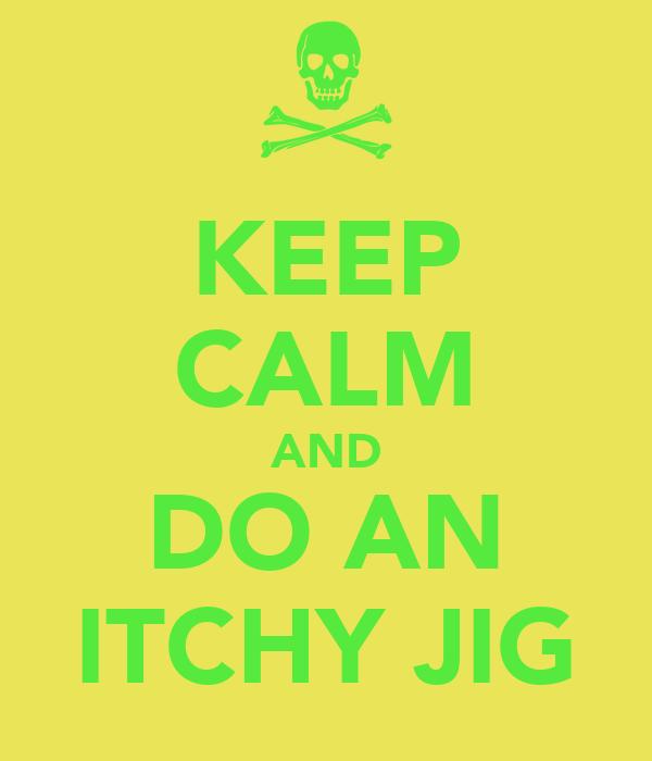 KEEP CALM AND DO AN ITCHY JIG