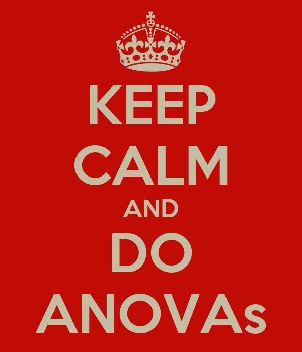 KEEP CALM AND DO ANOVAs