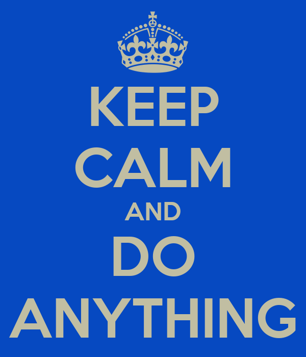 KEEP CALM AND DO ANYTHING