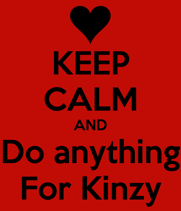 KEEP CALM AND Do anything For Kinzy