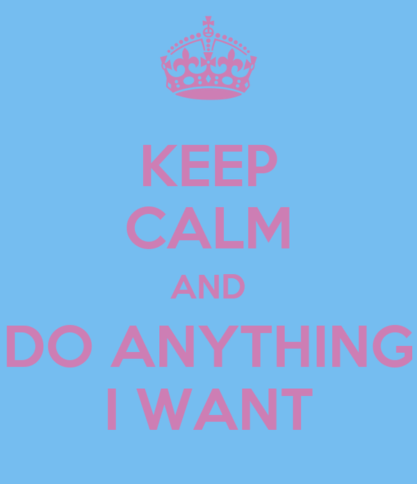 KEEP CALM AND DO ANYTHING I WANT