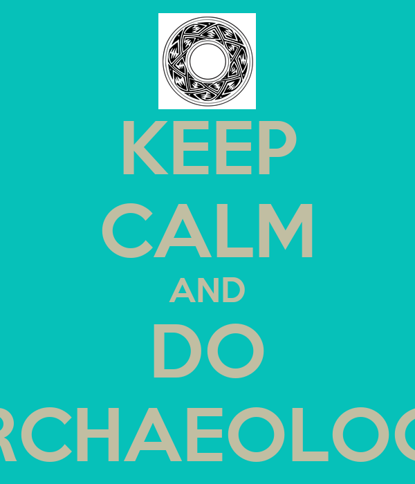 KEEP CALM AND DO ARCHAEOLOGY