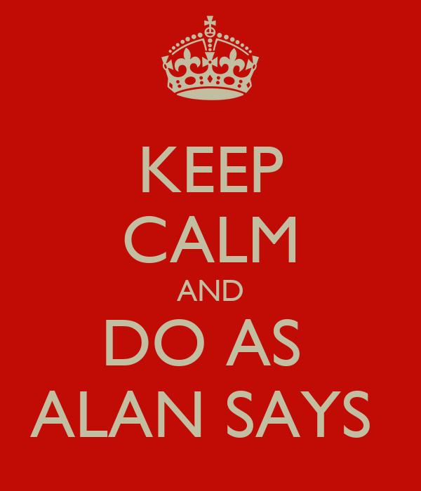 KEEP CALM AND DO AS  ALAN SAYS