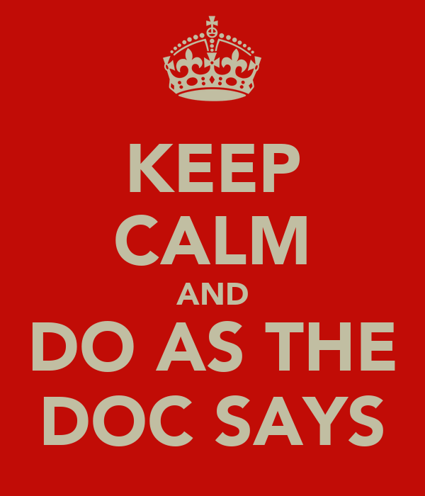 KEEP CALM AND DO AS THE DOC SAYS