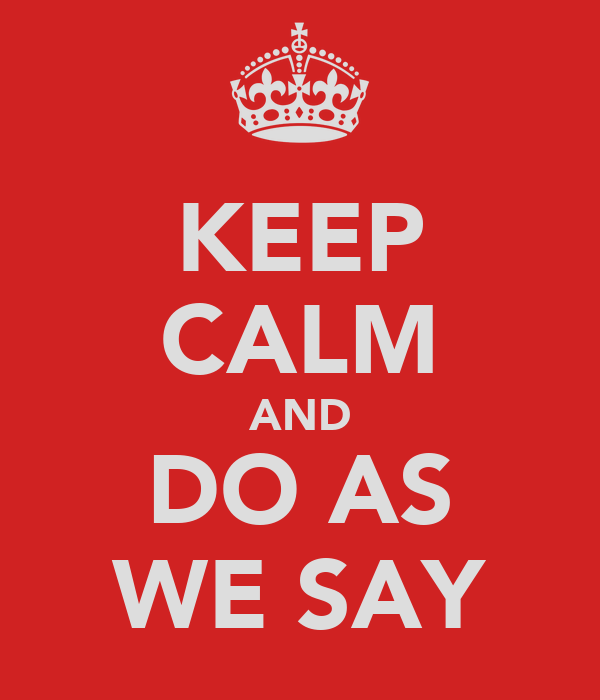 KEEP CALM AND DO AS WE SAY