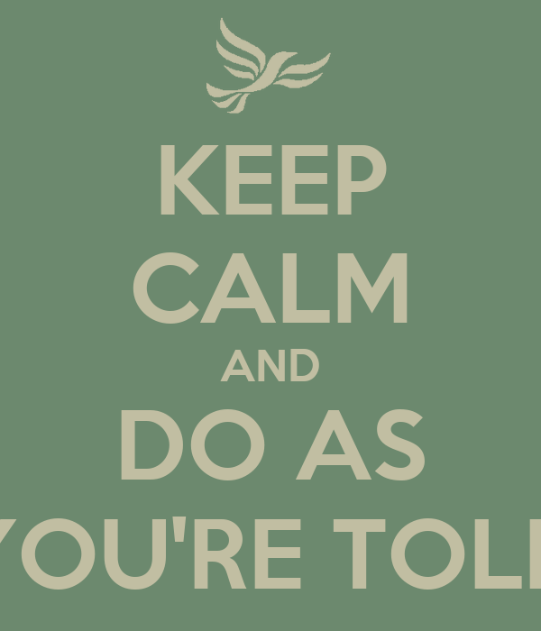 KEEP CALM AND DO AS YOU'RE TOLD