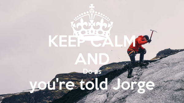 KEEP CALM AND Do as you're told Jorge