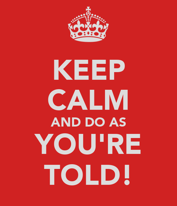KEEP CALM AND DO AS YOU'RE TOLD!