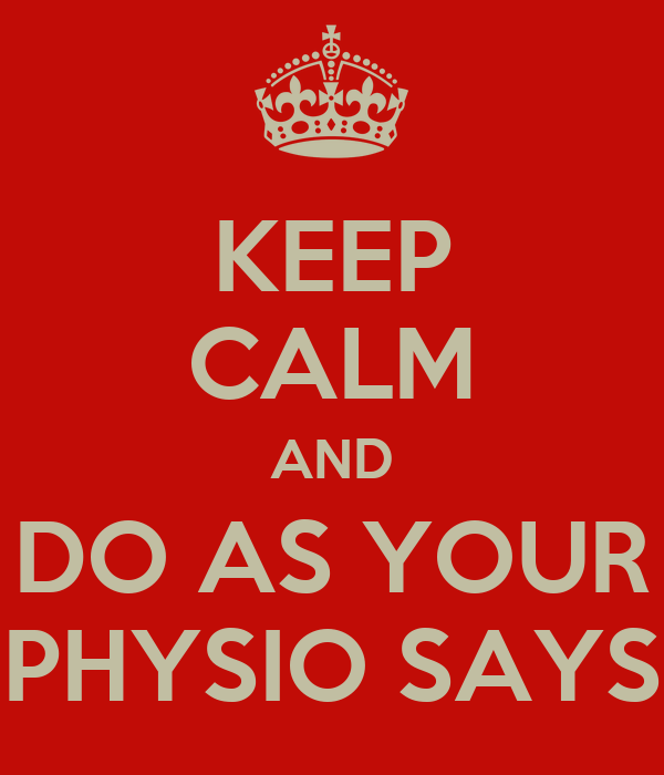 KEEP CALM AND DO AS YOUR PHYSIO SAYS