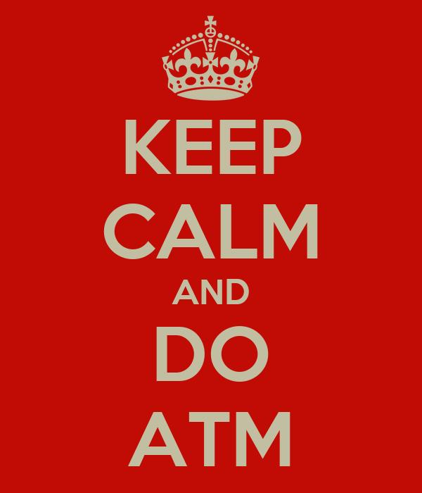 KEEP CALM AND DO ATM