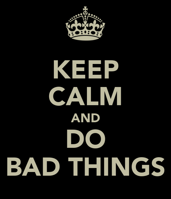 KEEP CALM AND DO BAD THINGS