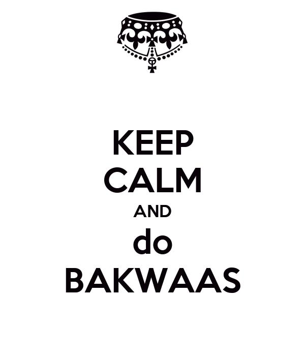 KEEP CALM AND do BAKWAAS