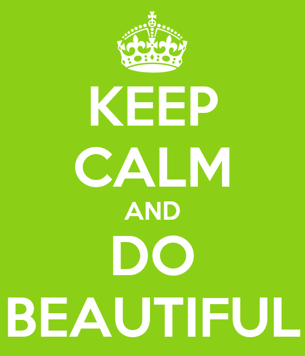 KEEP CALM AND DO BEAUTIFUL