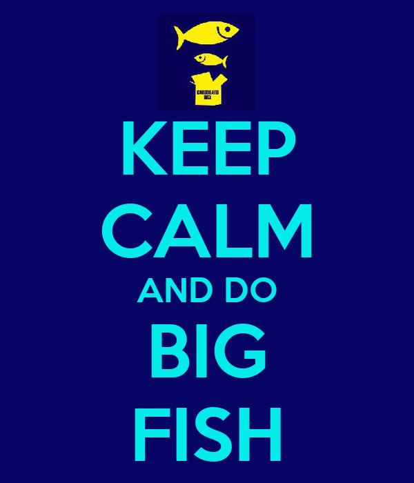 KEEP CALM AND DO BIG FISH