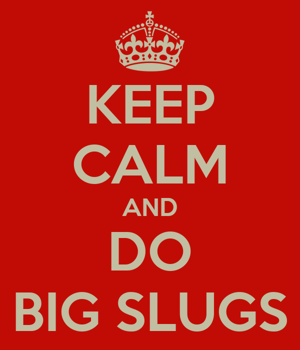 KEEP CALM AND DO BIG SLUGS