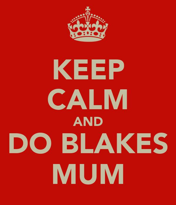 KEEP CALM AND DO BLAKES MUM