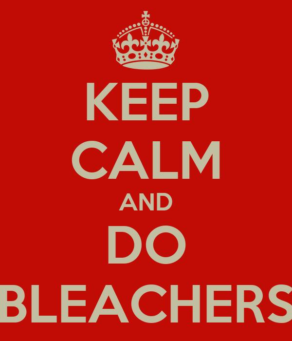KEEP CALM AND DO BLEACHERS