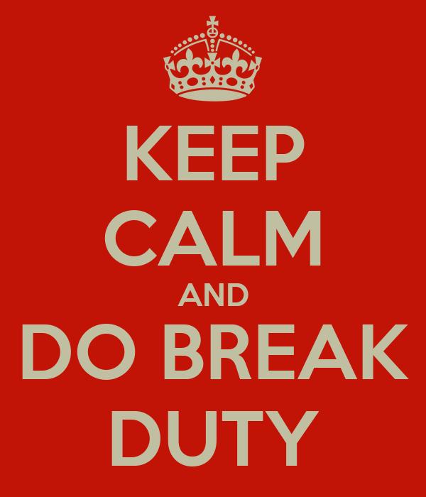 KEEP CALM AND DO BREAK DUTY