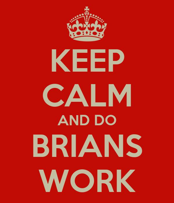 KEEP CALM AND DO BRIANS WORK
