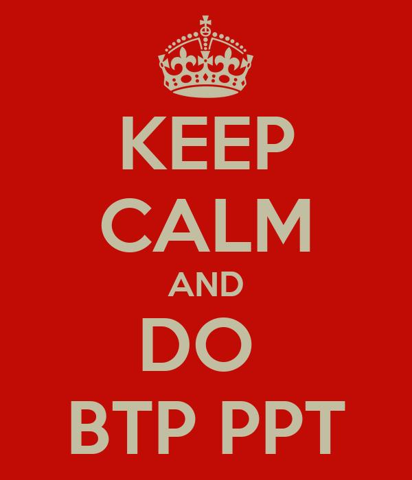 KEEP CALM AND DO  BTP PPT