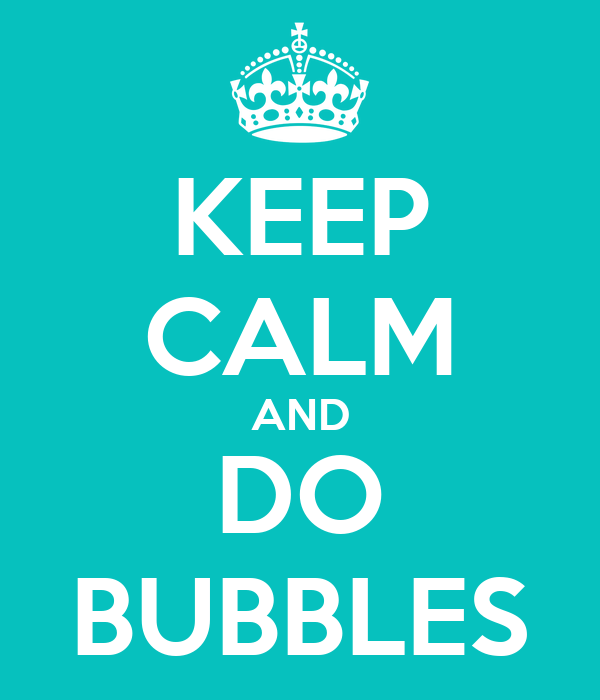 KEEP CALM AND DO BUBBLES