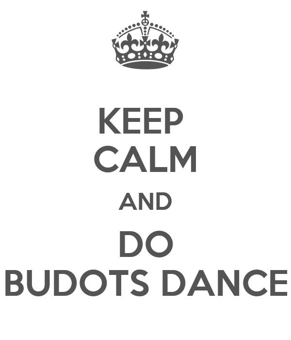 KEEP  CALM AND DO BUDOTS DANCE