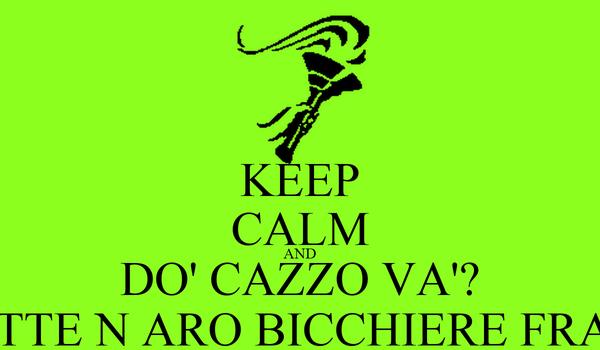 KEEP CALM AND DO' CAZZO VA'? FATTE N ARO BICCHIERE FRATò