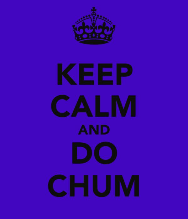 KEEP CALM AND DO CHUM