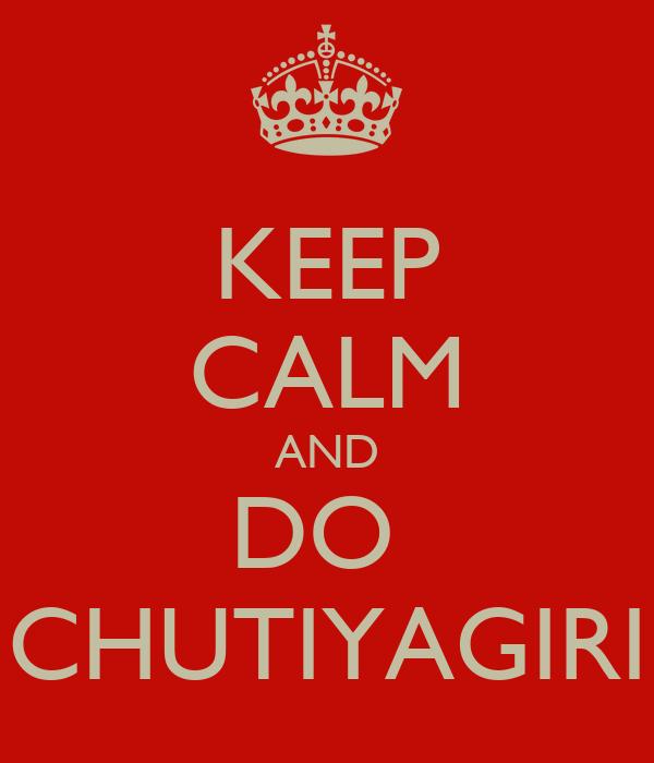 KEEP CALM AND DO  CHUTIYAGIRI