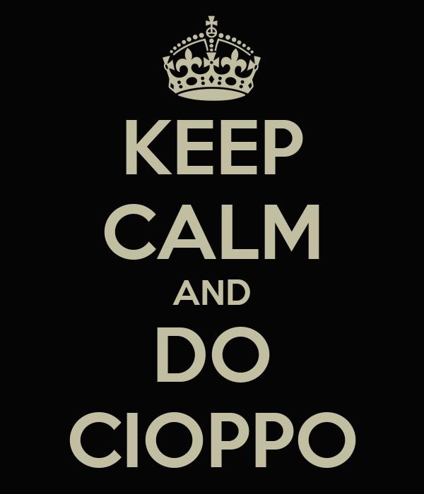 KEEP CALM AND DO CIOPPO