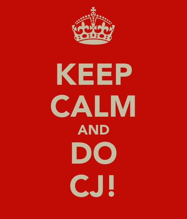 KEEP CALM AND DO CJ!