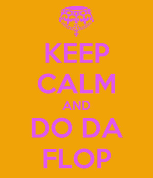 KEEP CALM AND DO DA FLOP