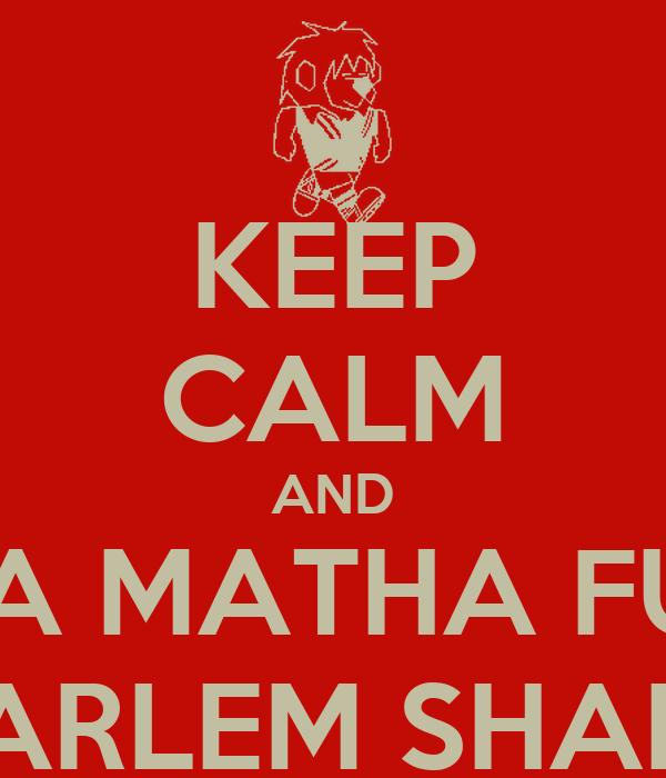 KEEP CALM AND DO DA MATHA FUCKIN HARLEM SHAKE