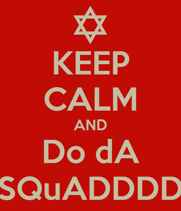 KEEP CALM AND Do dA SQuADDDD