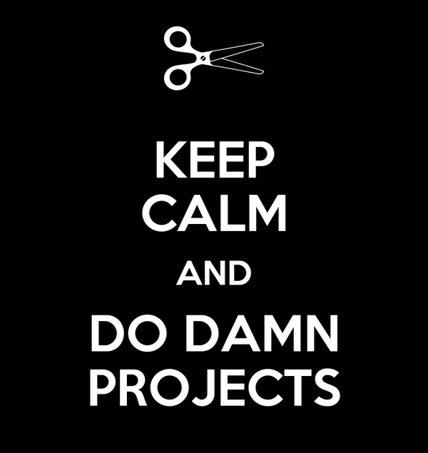 KEEP CALM AND DO DAMN PROJECTS