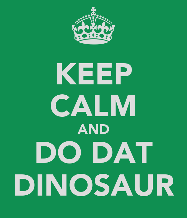 KEEP CALM AND DO DAT DINOSAUR