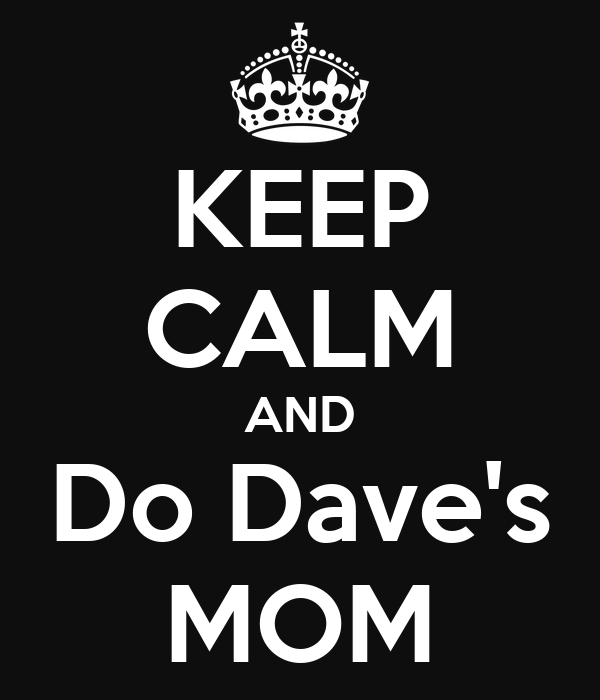 KEEP CALM AND Do Dave's MOM