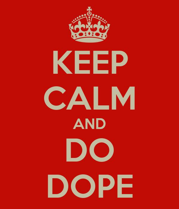 KEEP CALM AND DO DOPE