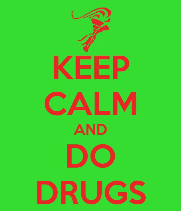 KEEP CALM AND DO DRUGS